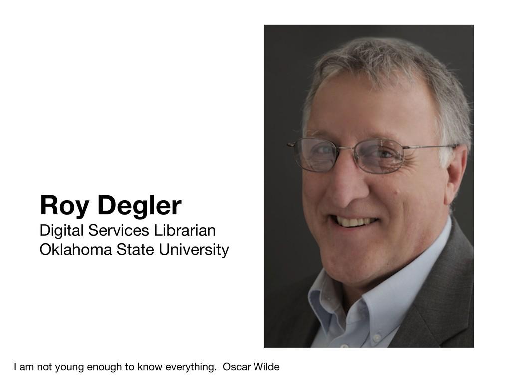 Roy Degler Digital Services Librarian  Oklahoma...