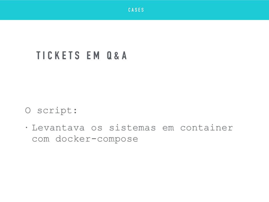 O script: • Levantava os sistemas em container ...