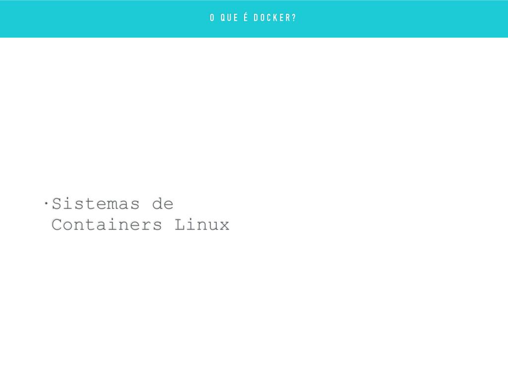• Sistemas de Containers Linux O Q U E É D O C ...