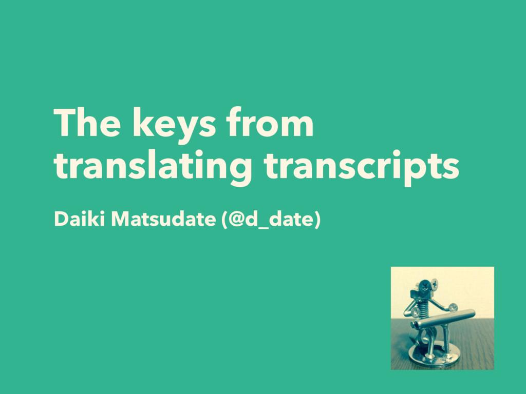 The keys from translating transcripts Daiki Mat...