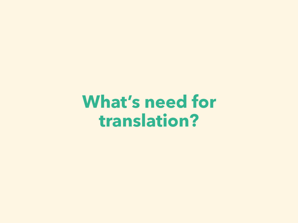 What's need for translation?