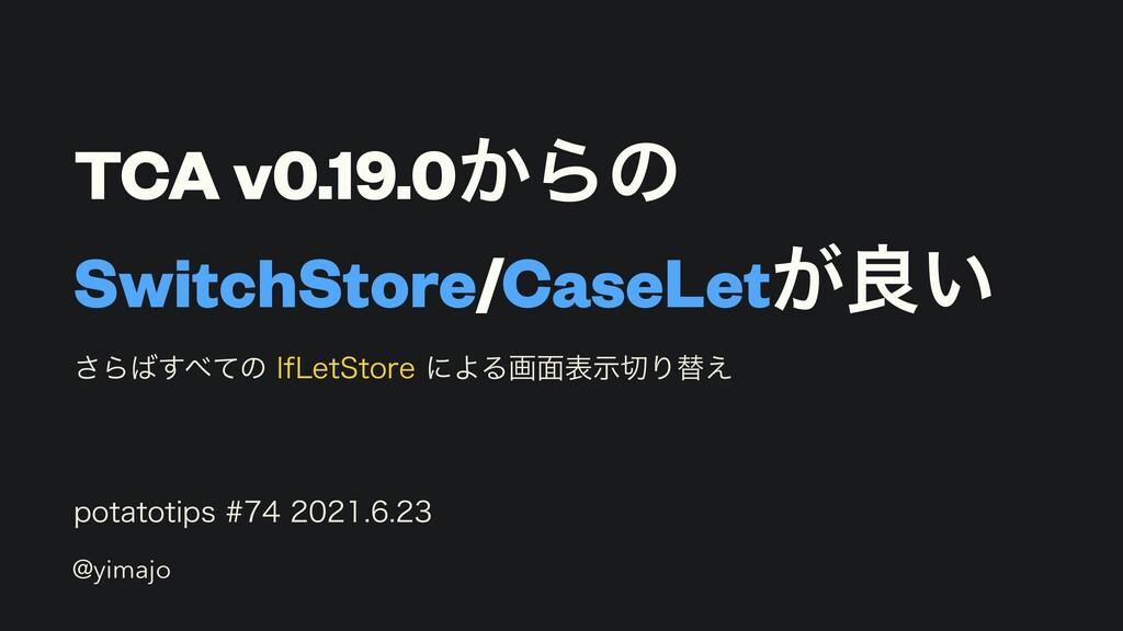 TCA v0.19.0͔Βͷ SwitchStore/CaseLet͕ྑ͍ QPUBUPUJQ...