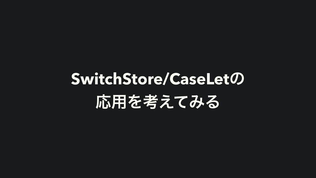 SwitchStore/CaseLetͷ   Ԡ༻Λߟ͑ͯΈΔ