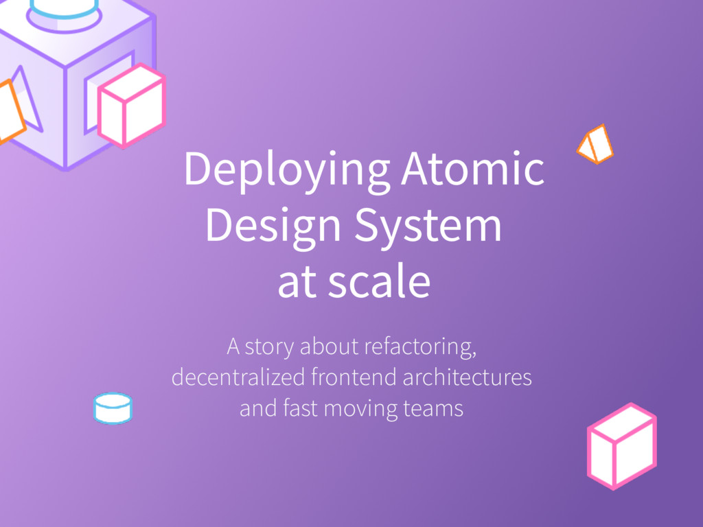 Deploying Atomic Design System? at scale? A sto...