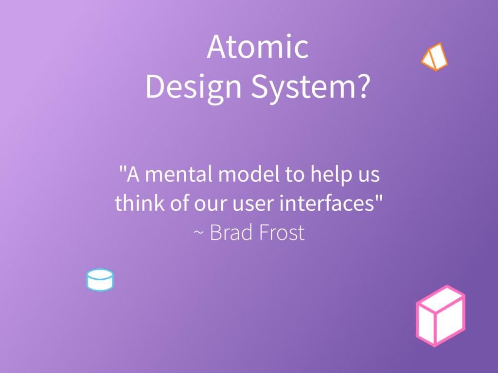 "Atomic Design System? ""A mental model to help u..."