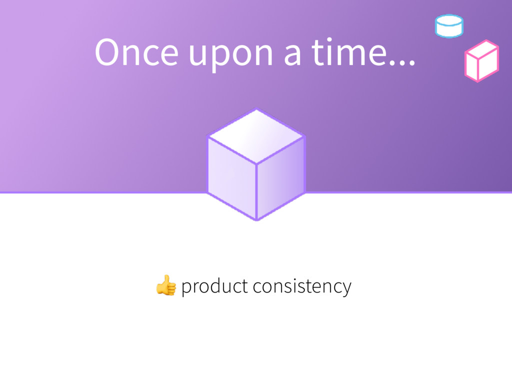 Once upon a time... product consistency