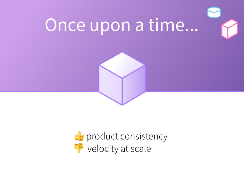 Once upon a time... product consistency velocit...
