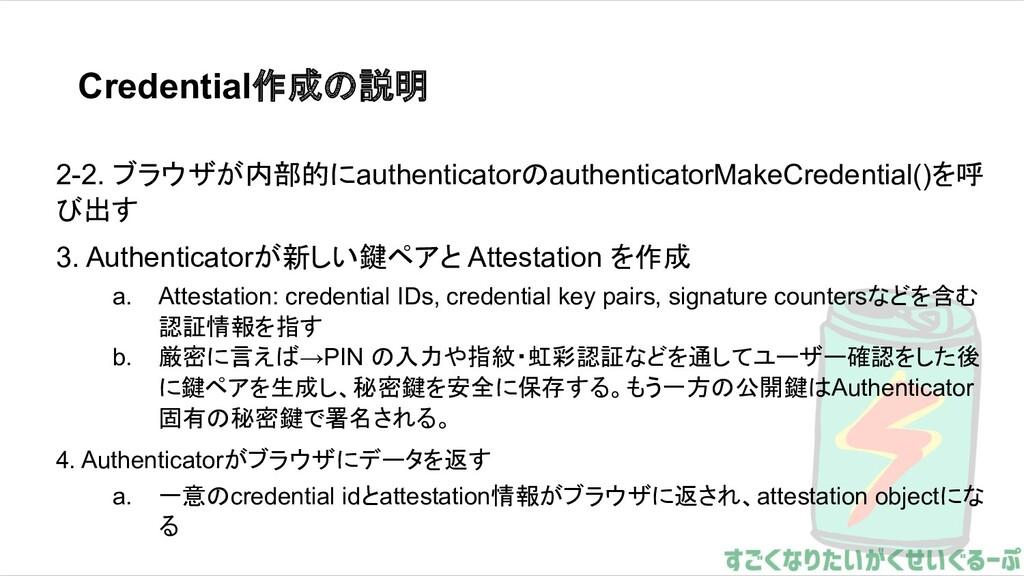 Credential作成の説明 2-2. ブラウザが内部的にauthenticatorのaut...