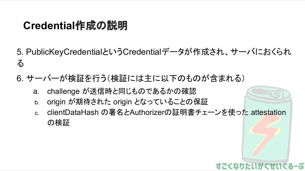 Credential作成の説明 5. PublicKeyCredentialというCreden...