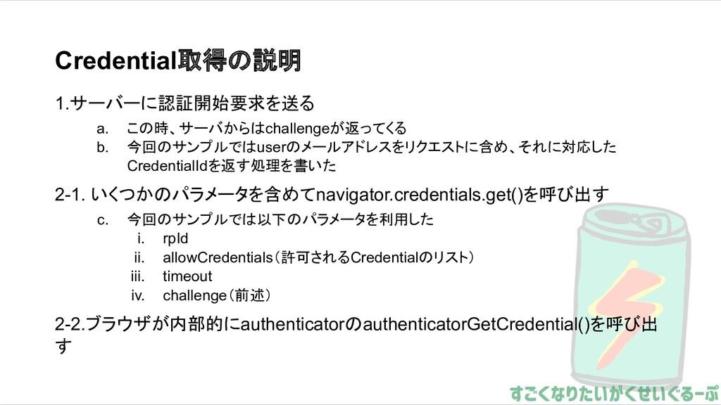 Credential取得の説明 1.サーバーに認証開始要求を送る a. この時、サーバからはc...