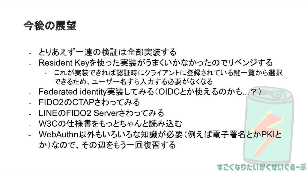 今後の展望 - とりあえず一連の検証は全部実装する - Resident Keyを使った実装が...