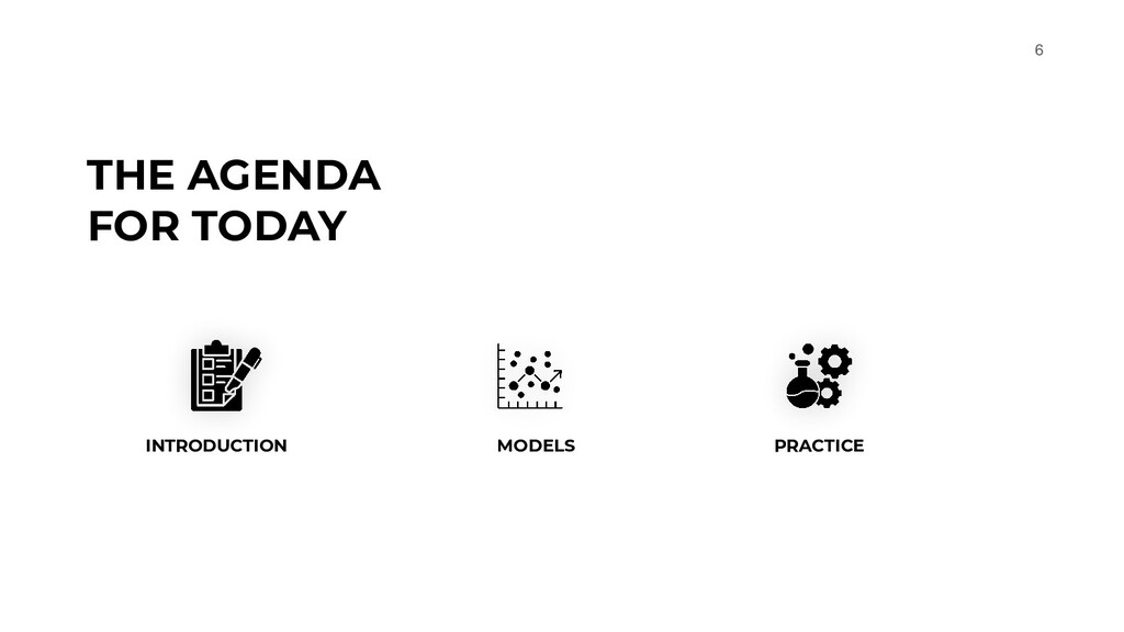 6 THE AGENDA FOR TODAY INTRODUCTION MODELS PRAC...