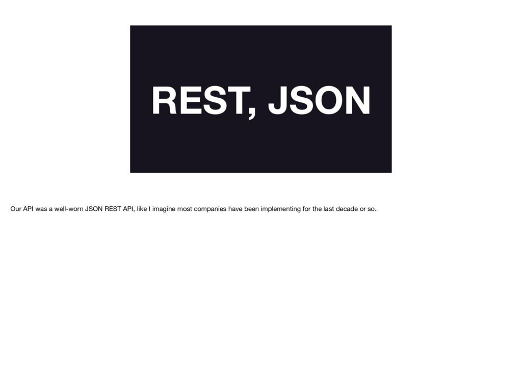 REST, JSON Our API was a well-worn JSON REST AP...