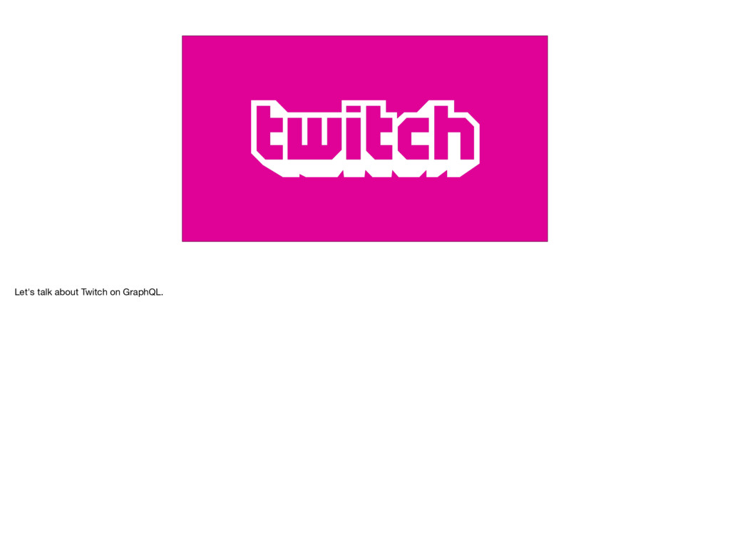 Let's talk about Twitch on GraphQL.