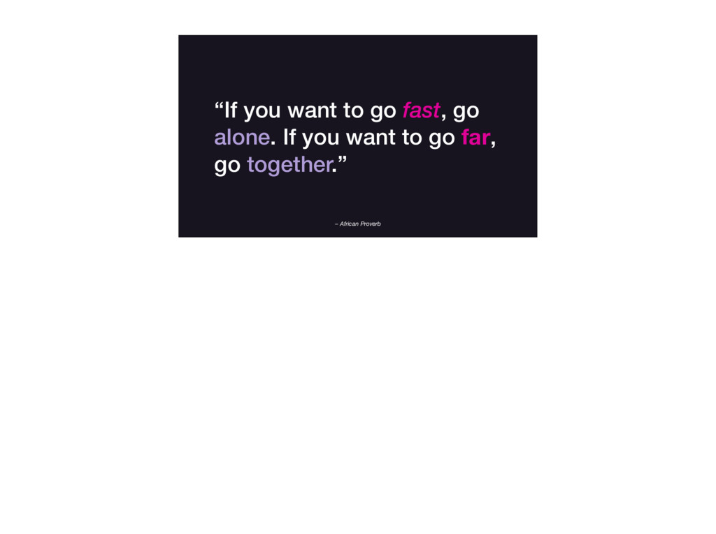 """– African Proverb """"If you want to go fast, go a..."""
