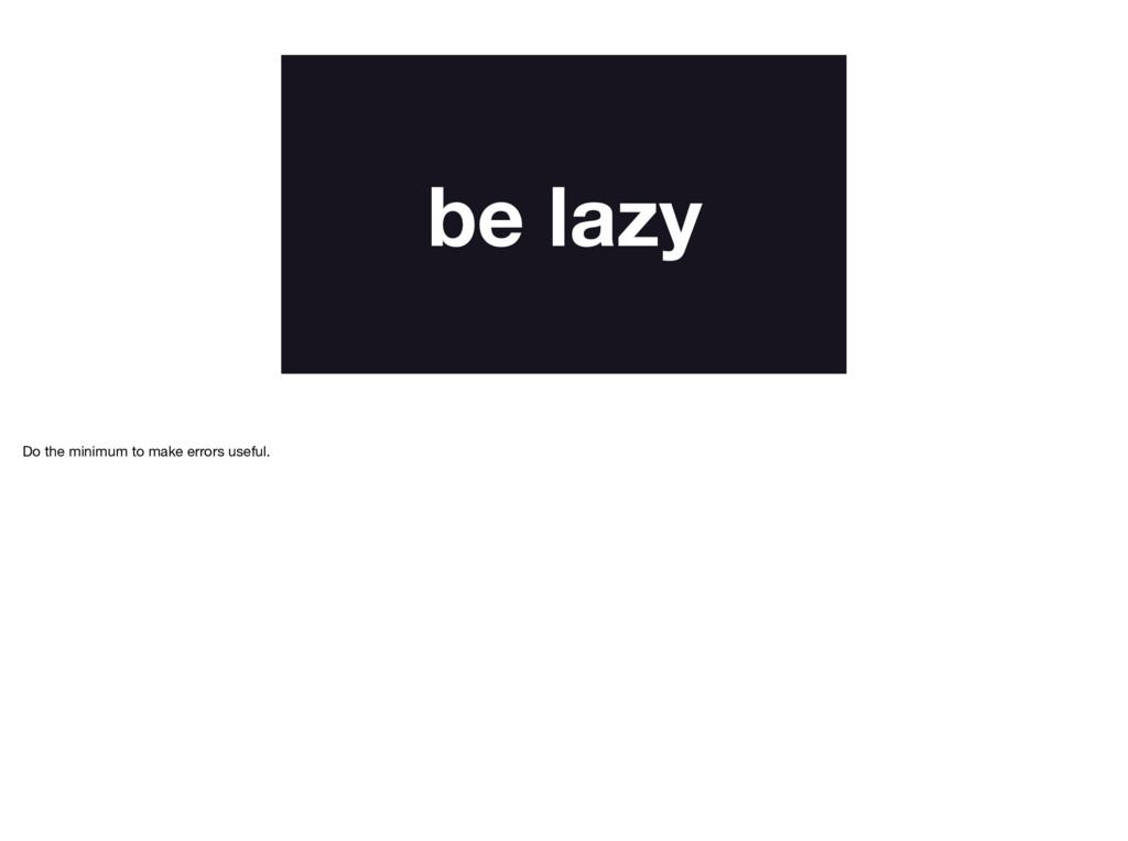 be lazy Do the minimum to make errors useful.