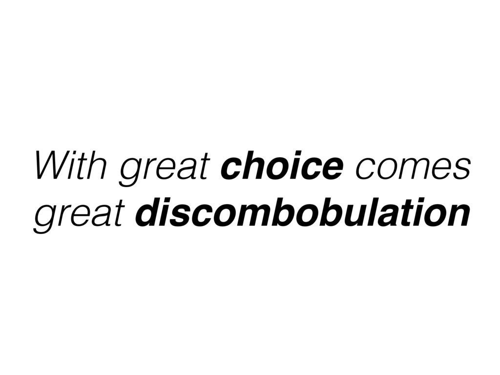 With great choice comes great discombobulation
