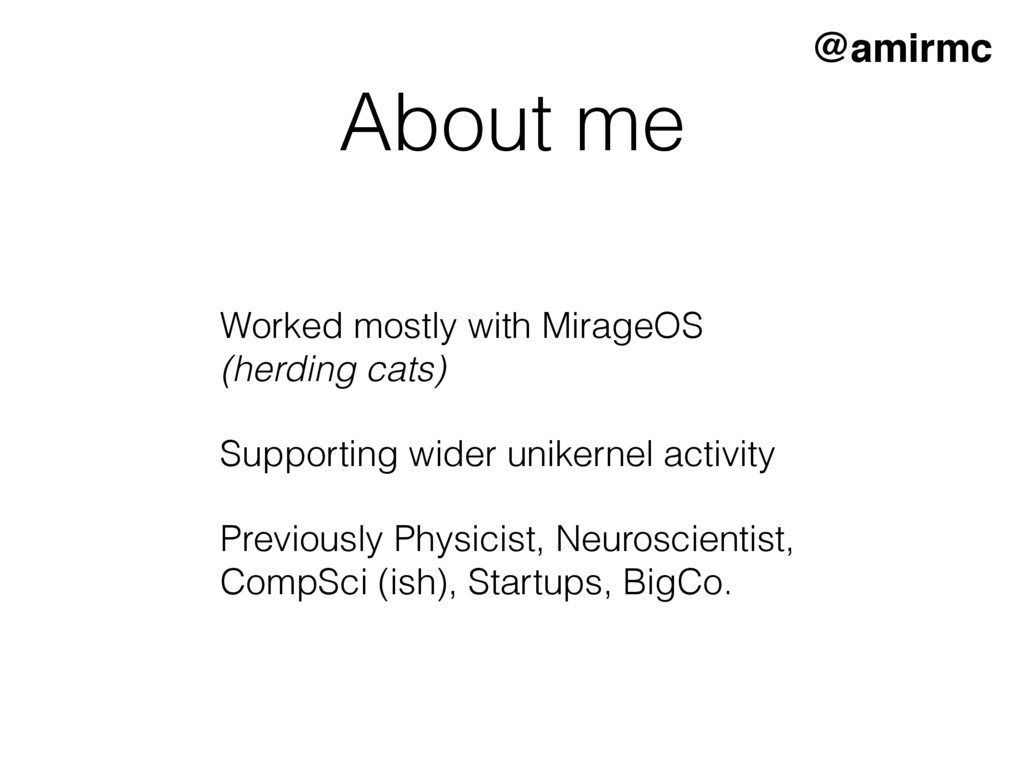 About me Worked mostly with MirageOS (herding ...