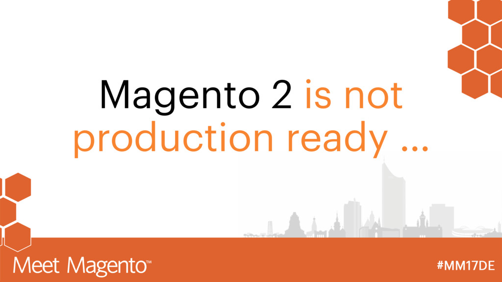 Magento 2 is not production ready …