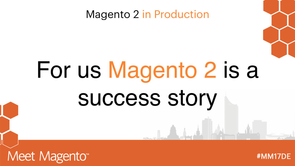Magento 2 in Production For us Magento 2 is a s...