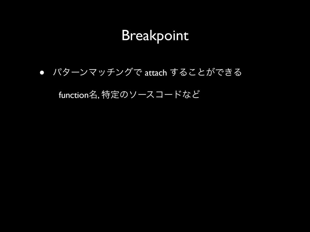 Breakpoint • ύλʔϯϚονϯάͰ attach ͢Δ͜ͱ͕Ͱ͖Δ functio...