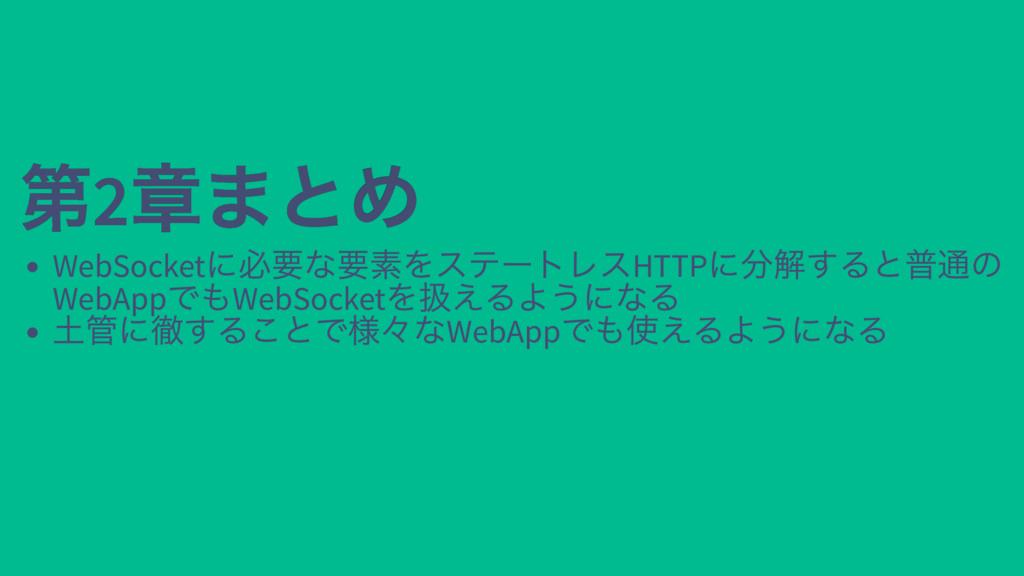 第2 章まとめ 第2 章まとめ WebSocket に必要な要素をステートレスHTTP に分解...