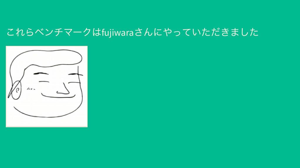 これらベンチマークはfujiwara さんにやっていただきました