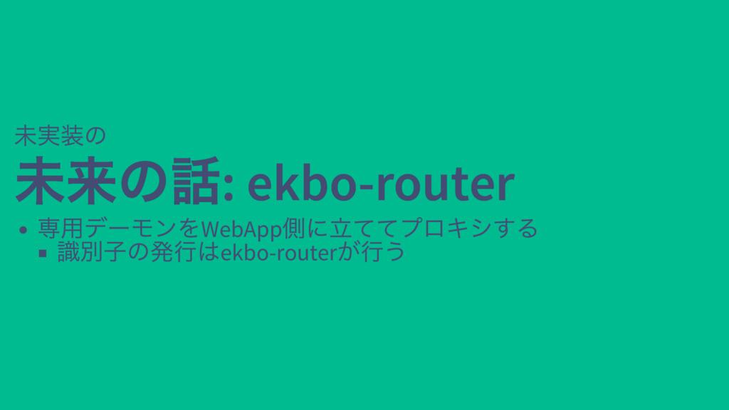 未実装の 未来の話: ekbo-router 未来の話: ekbo-router 専用デーモン...