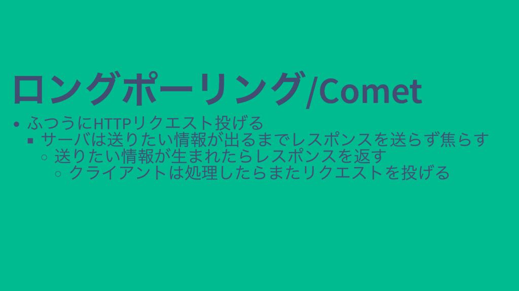 ロングポーリング/Comet ロングポーリング/Comet ふつうにHTTP リクエスト投げる...