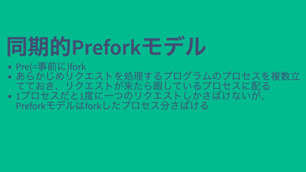 同期的Prefork モデル 同期的Prefork モデル Pre(= 事前に)fork あら...