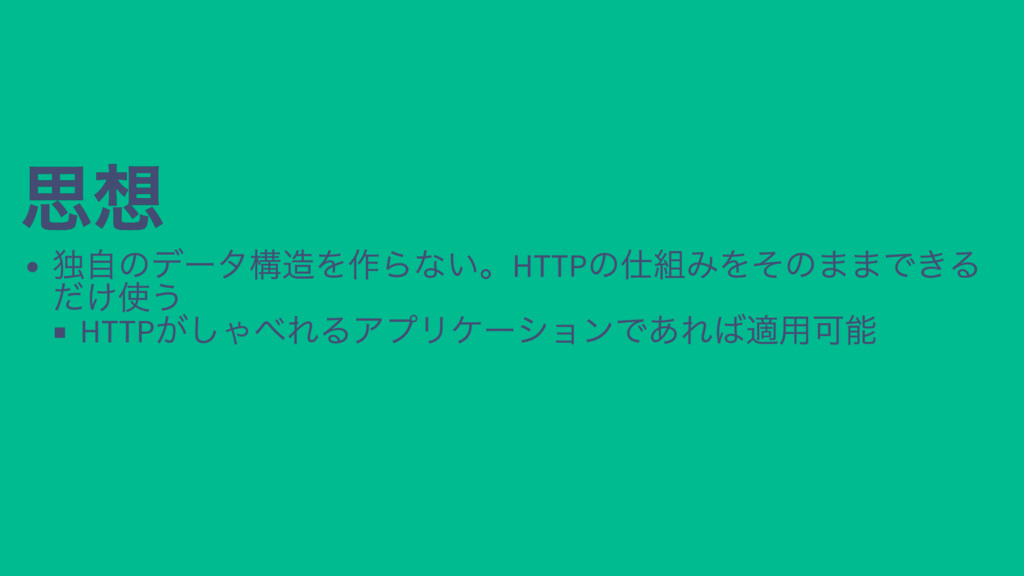 思想 思想 独自のデータ構造を作らない。HTTP の仕組みをそのままできる だけ使う HTTP...