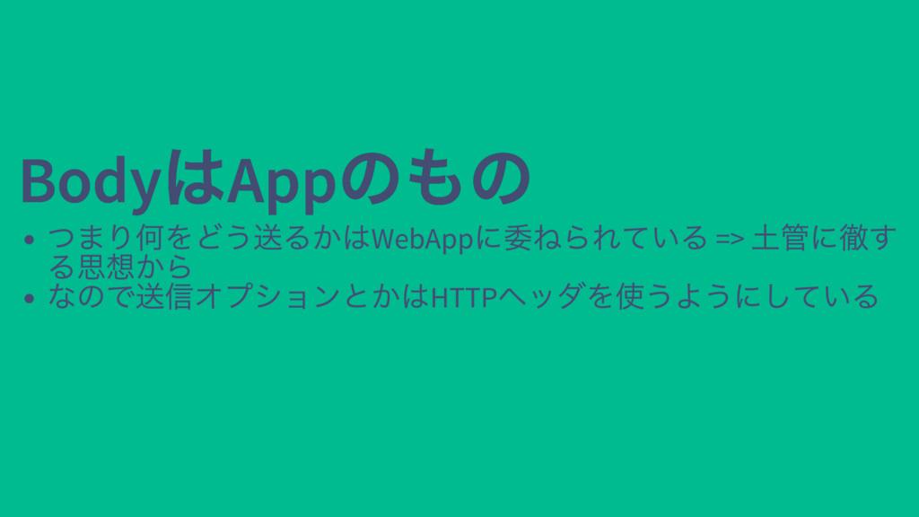 Body はApp のもの Body はApp のもの つまり何をどう送るかはWebApp に...