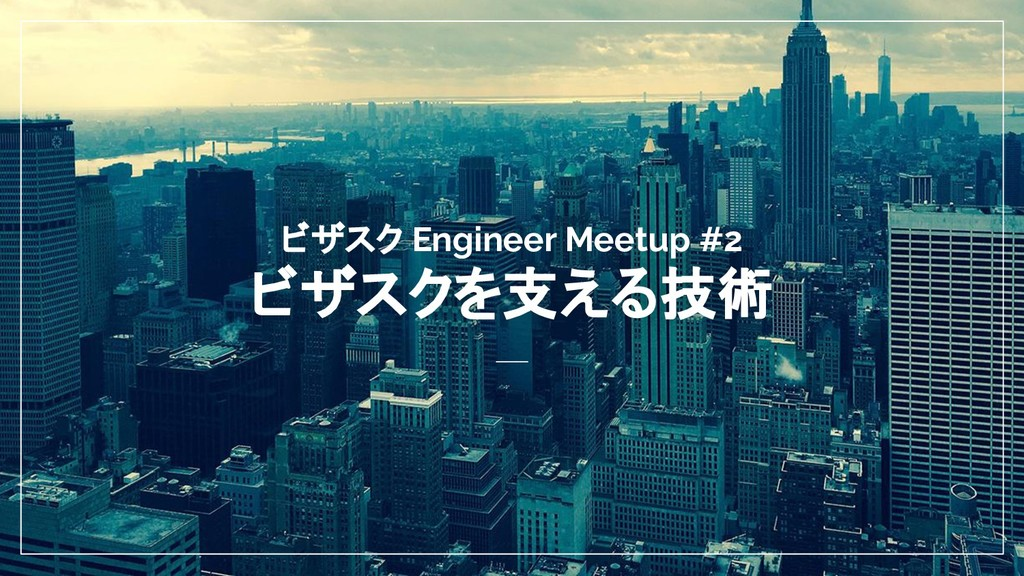 ビザスク Engineer Meetup #2 ビザスクを支える技術