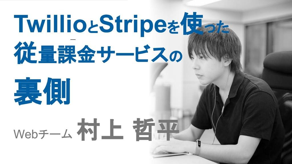 Twillioと Stripeを使った 従量課金サービスの 裏側 Webチーム 村上 哲平