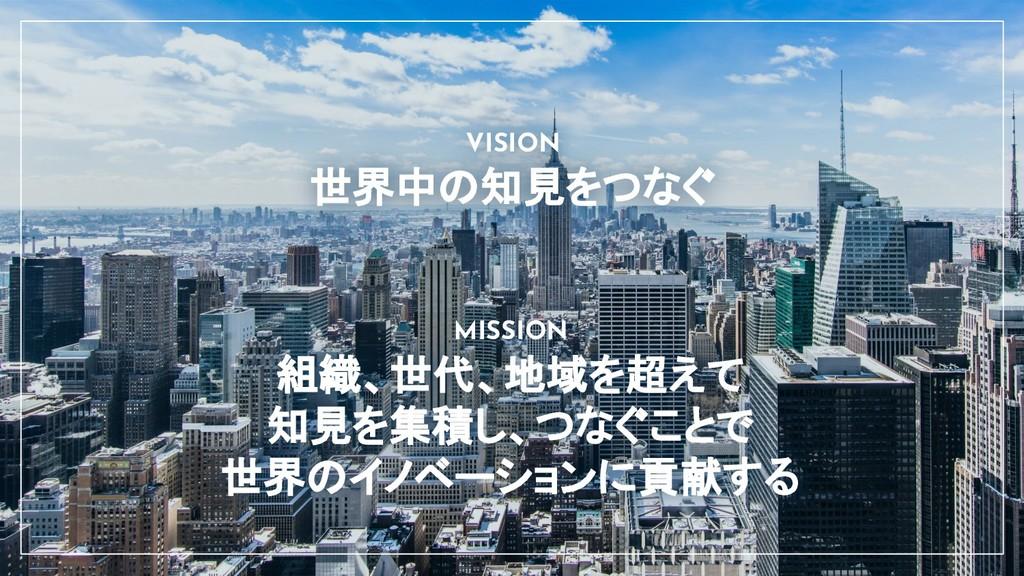 世界中の知見をつなぐ VISION 組織、世代、地域を超えて 知見を集積し、つなぐことで...