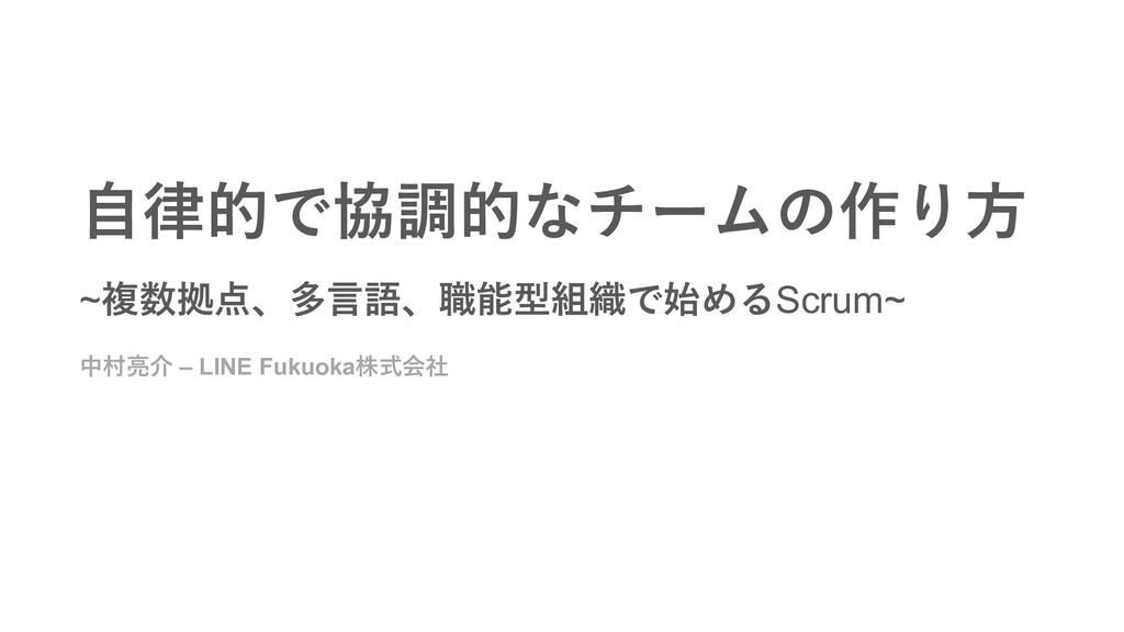 中村亮介 – LINE Fukuoka株式会社 ⾃律的で協調的なチームの作り⽅ ~複数拠点、多...