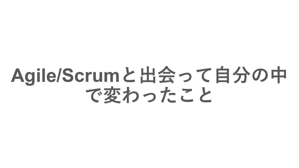 Agile/Scrumͱग़ձͬͯࣗͷத ͰมΘͬͨ͜ͱ