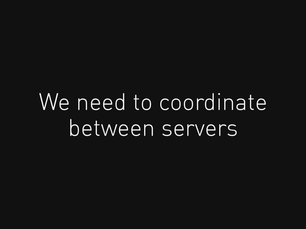 We need to coordinate between servers