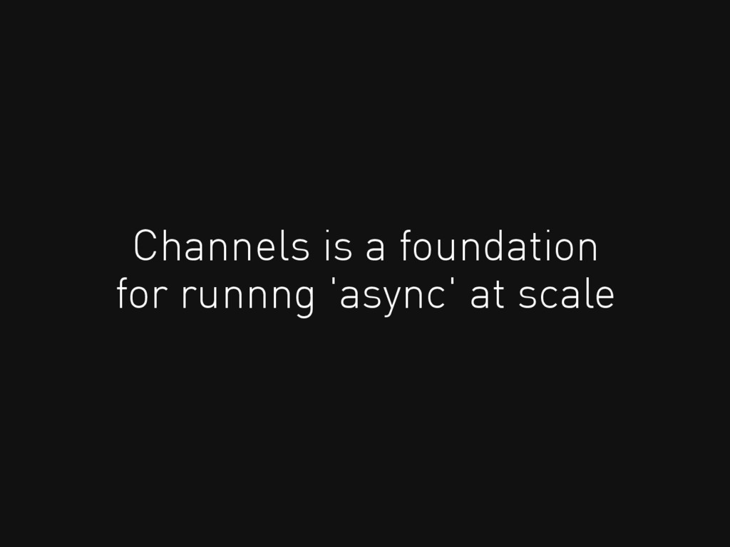 Channels is a foundation for runnng 'async' at ...