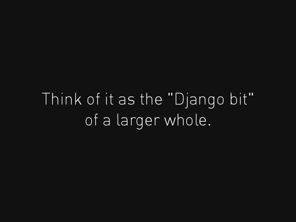 "Think of it as the ""Django bit"" of a larger who..."