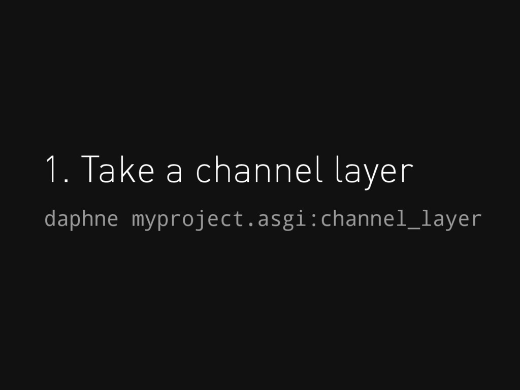 1. Take a channel layer daphne myproject.asgi:c...
