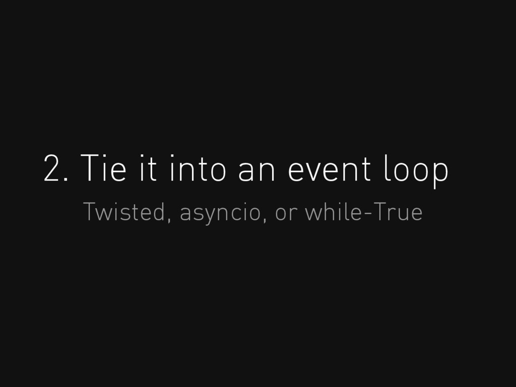 2. Tie it into an event loop Twisted, asyncio, ...