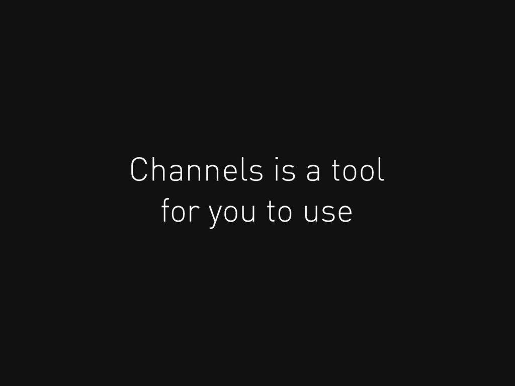 Channels is a tool for you to use