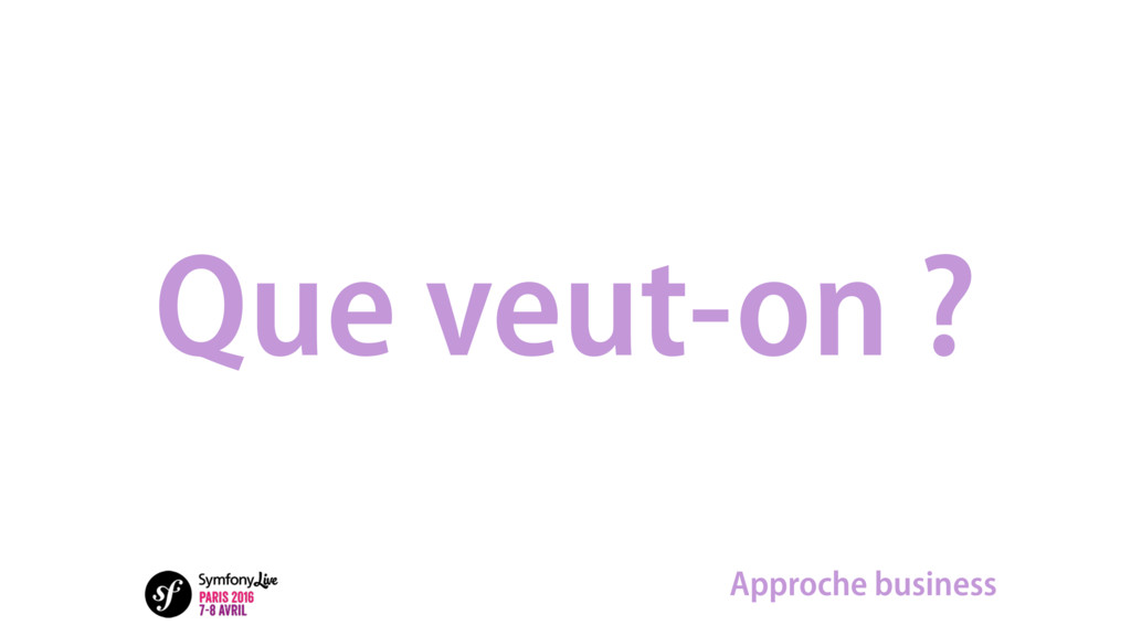 Que veut-on ? Approche business