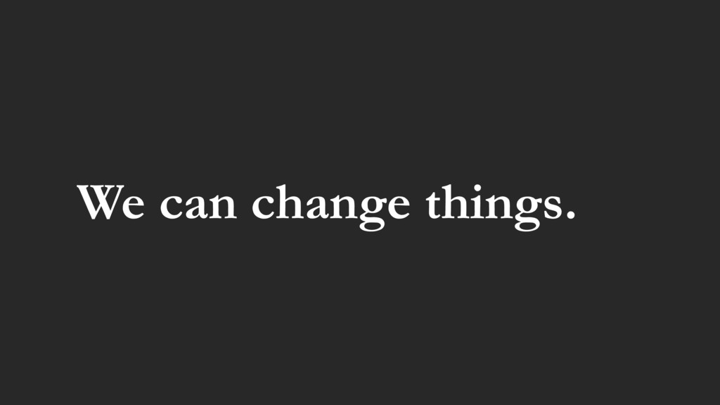 We can change things.