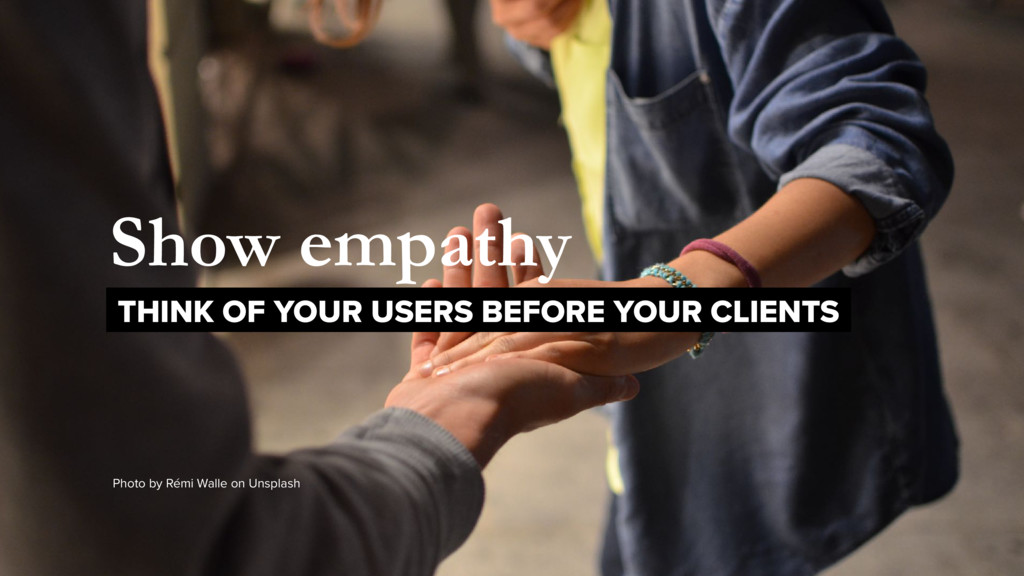 Show empathy THINK OF YOUR USERS BEFORE YOUR CL...