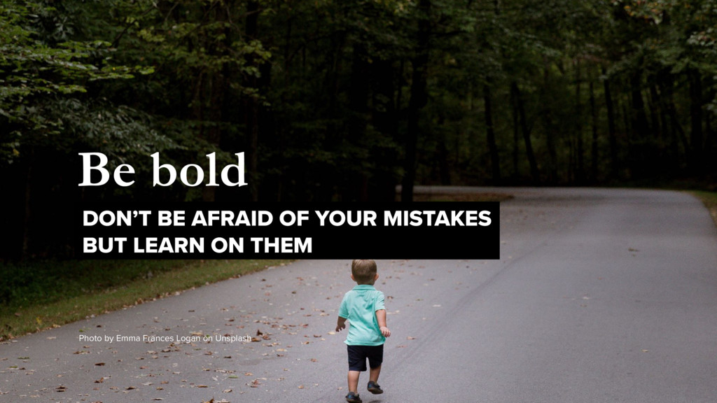 Be bold DON'T BE AFRAID OF YOUR MISTAKES 