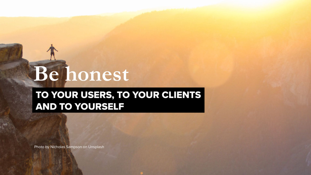 Be honest TO YOUR USERS, TO YOUR CLIENTS 