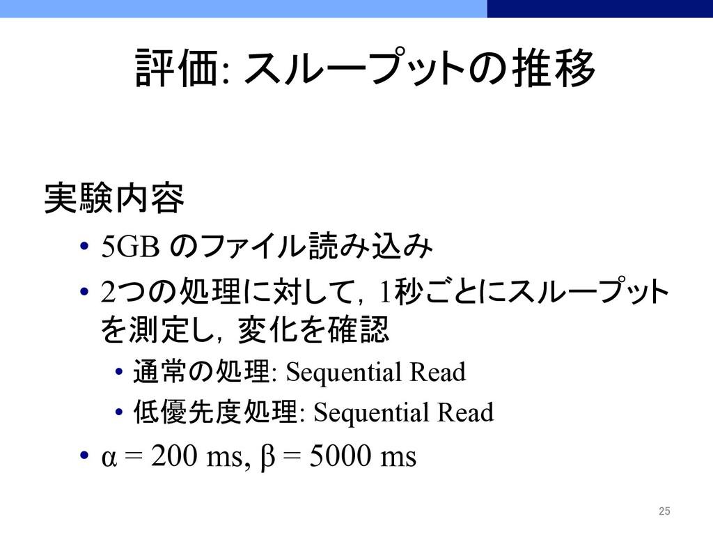 評価: スループットの推移 実験内容 • 5GB のファイル読み込み • 2つの処理に...
