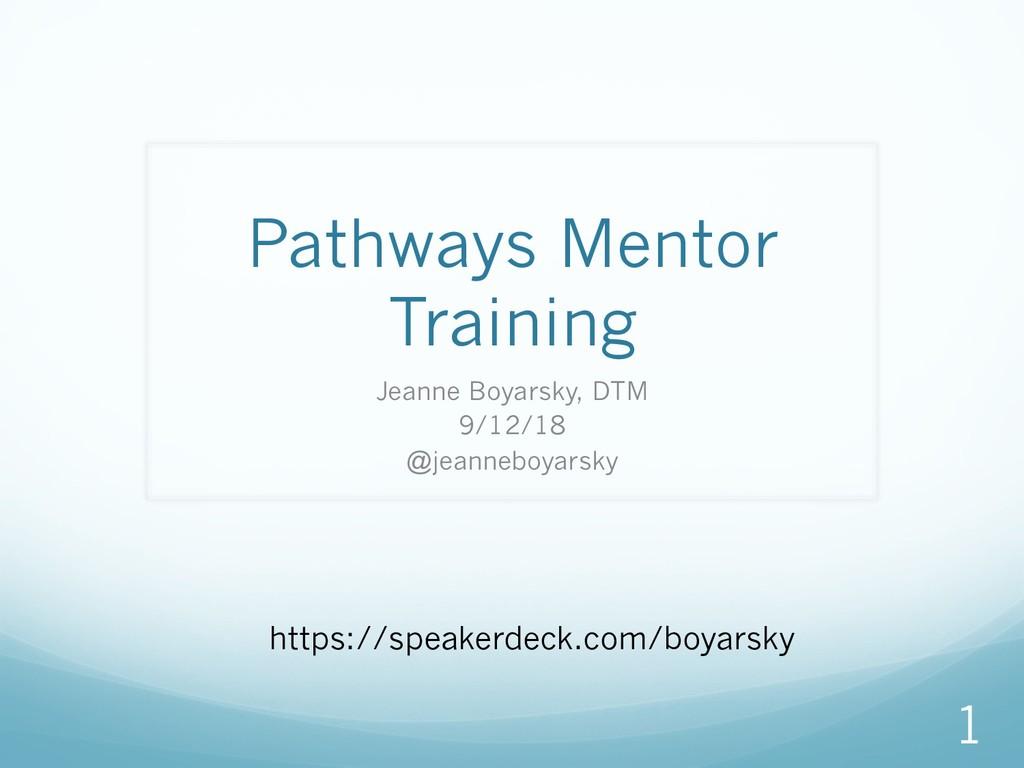 Pathways Mentor Training Jeanne Boyarsky, DTM 9...